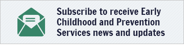Subscribe to receive Early Childhood & Prevention Services news and updates
